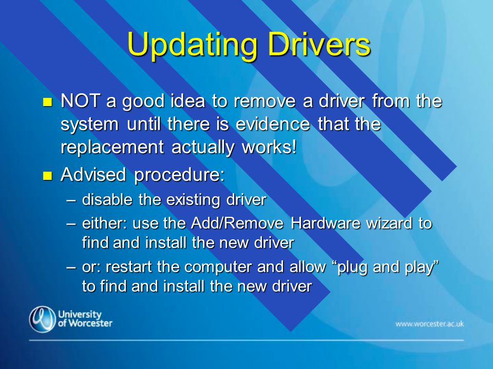 Updating Drivers n NOT a good idea to remove a driver from the system until there is evidence that the replacement actually works.