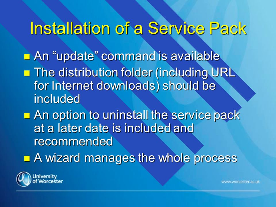 Installation of a Service Pack n An update command is available n The distribution folder (including URL for Internet downloads) should be included n An option to uninstall the service pack at a later date is included and recommended n A wizard manages the whole process