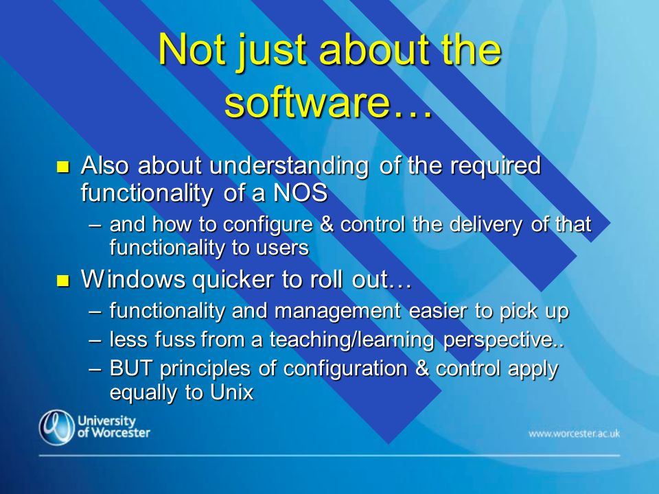 Not just about the software… n Also about understanding of the required functionality of a NOS –and how to configure & control the delivery of that functionality to users n Windows quicker to roll out… –functionality and management easier to pick up –less fuss from a teaching/learning perspective..