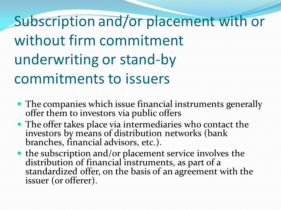 Subscription and/or placement with or without firm commitment underwriting or stand-by commitments to issuers The companies which issue financial inst