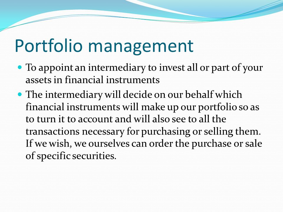 Portfolio management To appoint an intermediary to invest all or part of your assets in financial instruments The intermediary will decide on our beha