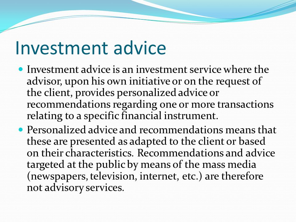 Investment advice Investment advice is an investment service where the advisor, upon his own initiative or on the request of the client, provides pers