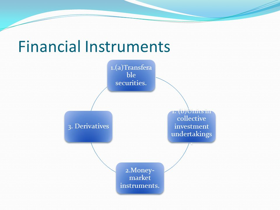 Financial Instruments 1.(a)Transfera ble securities. 1. (b)Units in collective investment undertakings. 2.Money- market instruments. 3. Derivatives