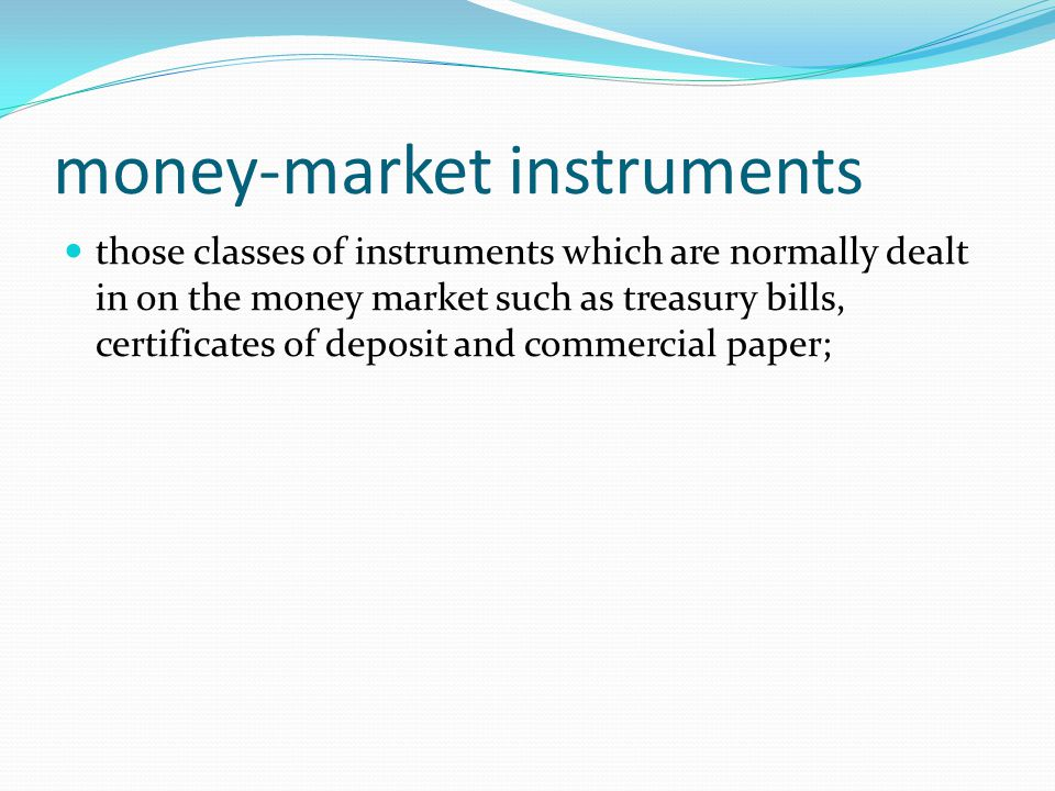 money-market instruments those classes of instruments which are normally dealt in on the money market such as treasury bills, certificates of deposit