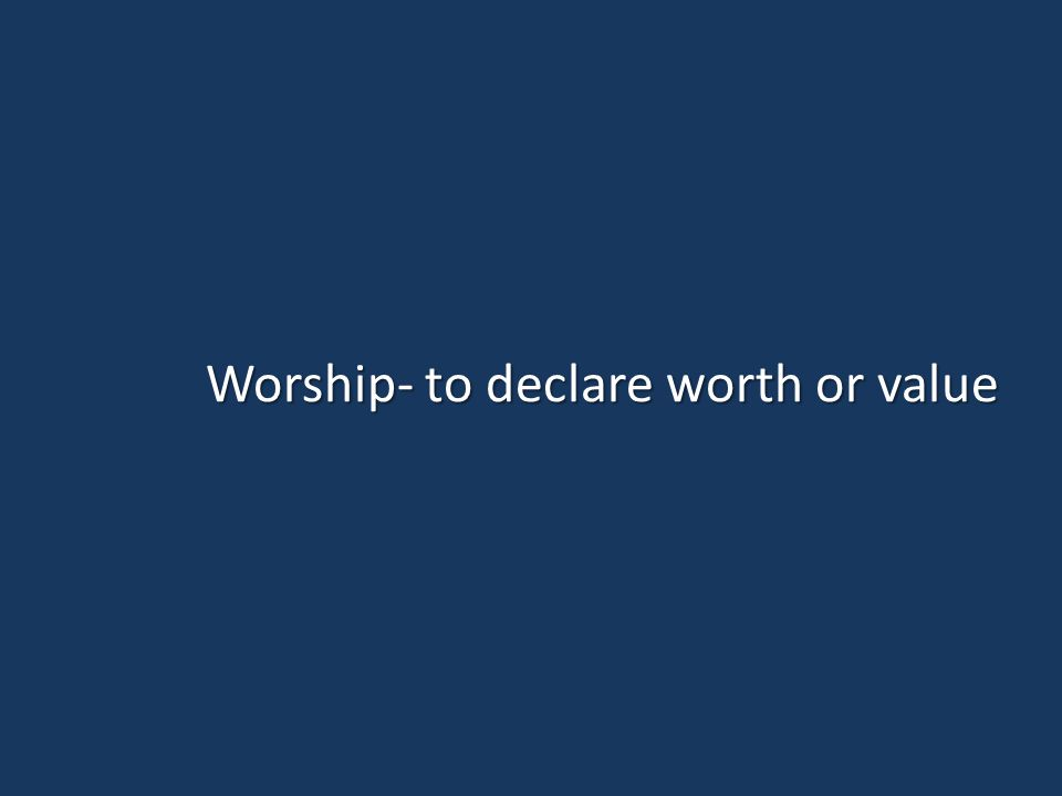 Worship- to declare worth or value