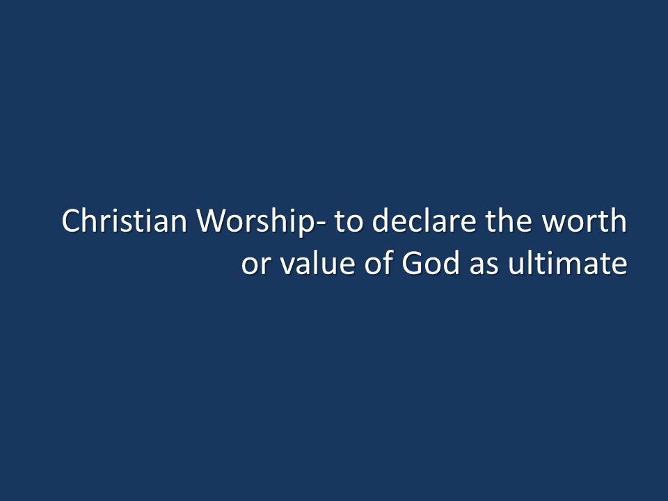 Christian Worship- to declare the worth or value of God as ultimate