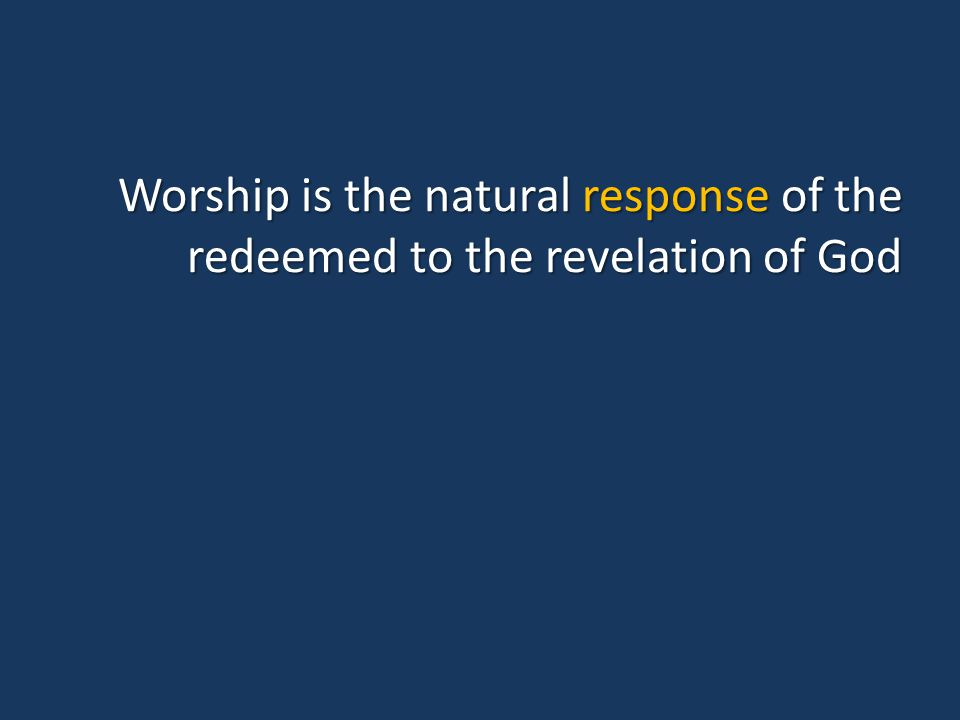 Worship is the natural response of the redeemed to the revelation of God