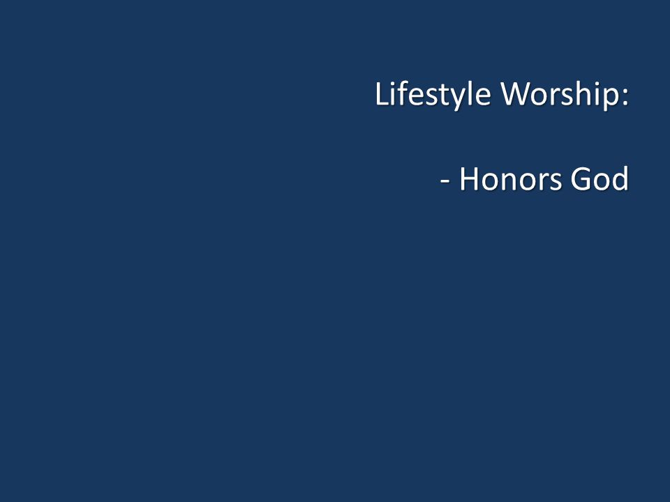 Lifestyle Worship: - Honors God
