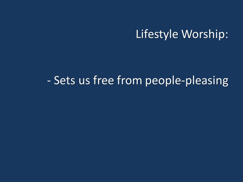 Lifestyle Worship: - Sets us free from people-pleasing