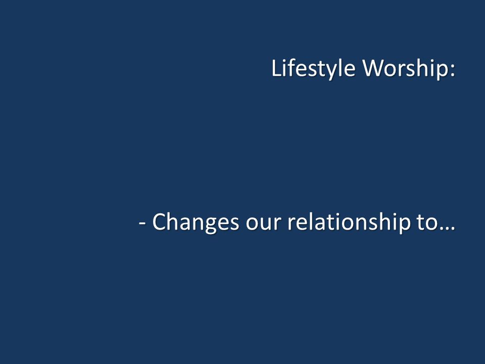 Lifestyle Worship: - Changes our relationship to…