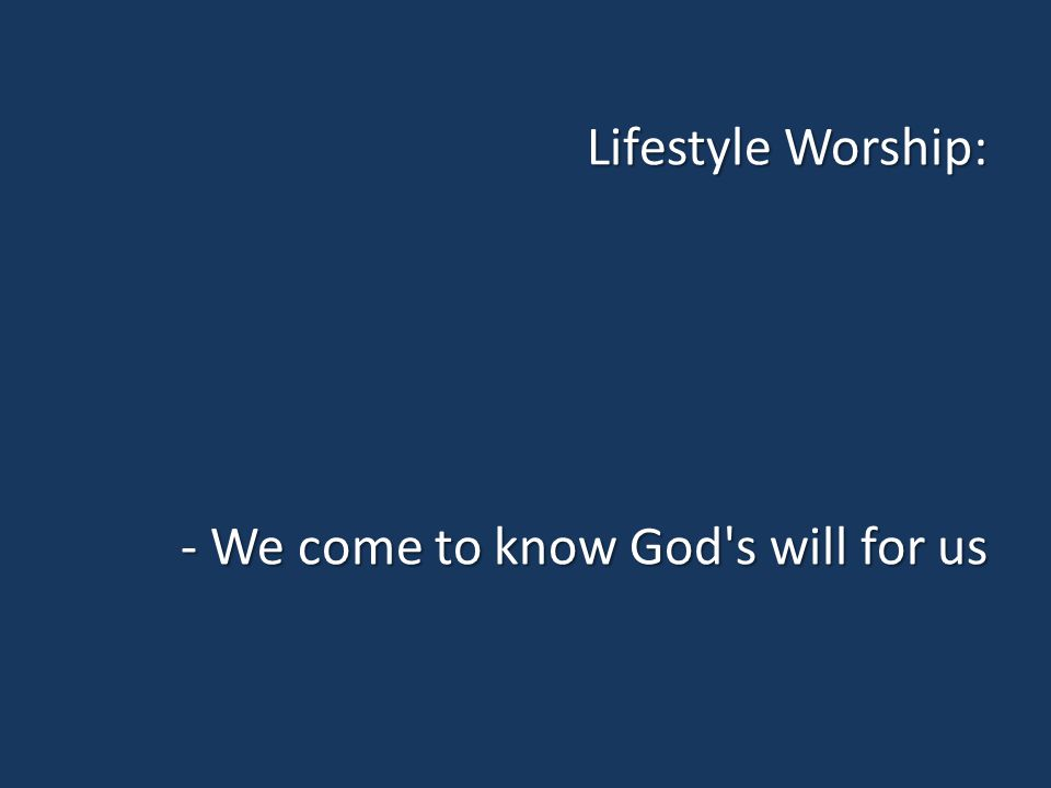 Lifestyle Worship: - We come to know God s will for us