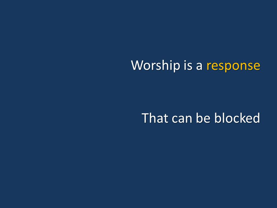 Worship is a response That can be blocked