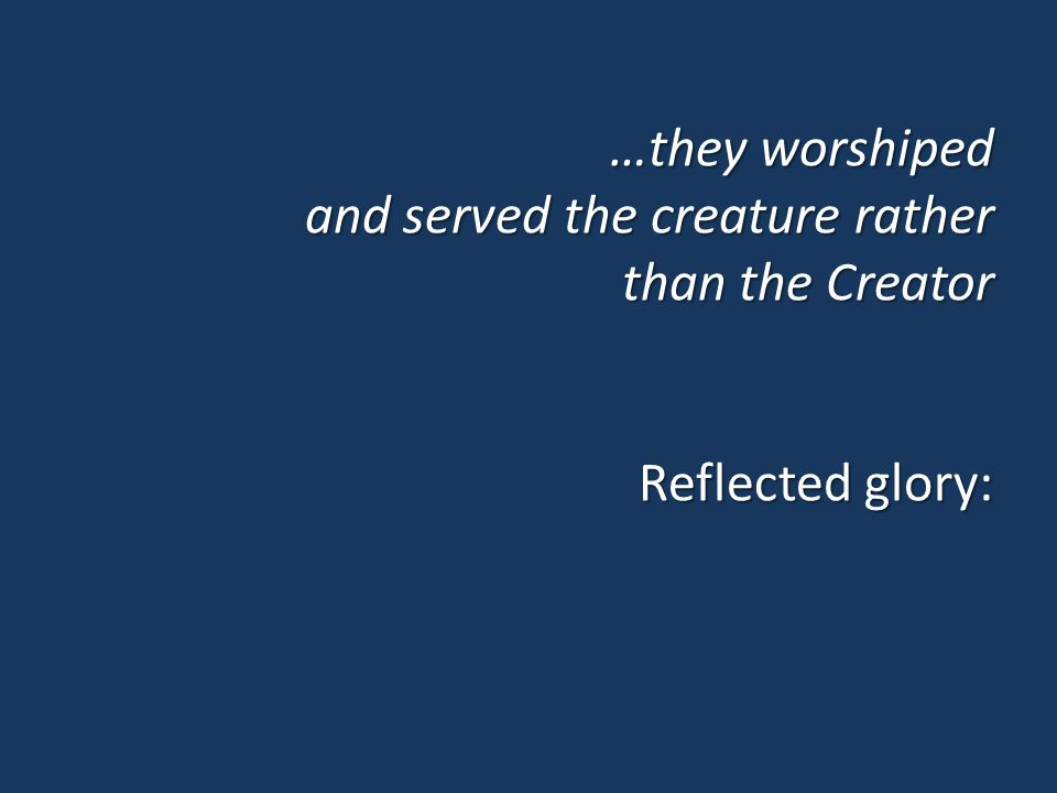 …they worshiped and served the creature rather than the Creator Reflected glory: