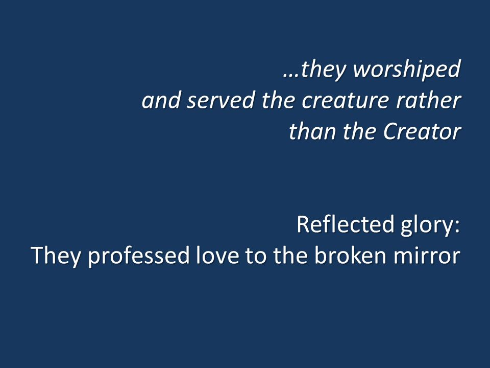 …they worshiped and served the creature rather than the Creator Reflected glory: They professed love to the broken mirror