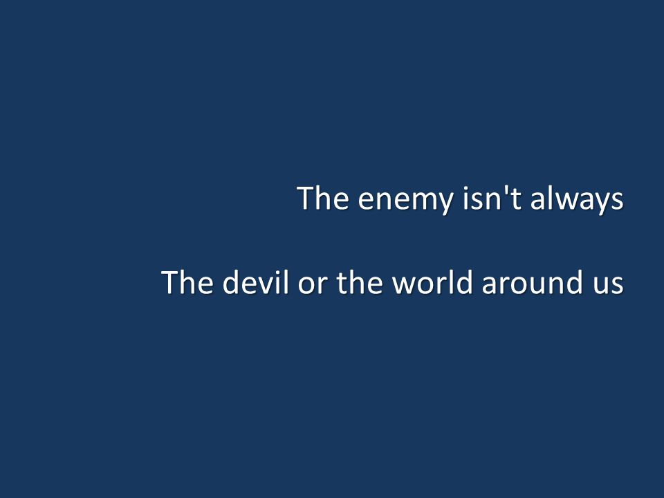 The enemy isn t always The devil or the world around us