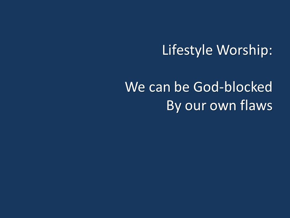 Lifestyle Worship: We can be God-blocked By our own flaws