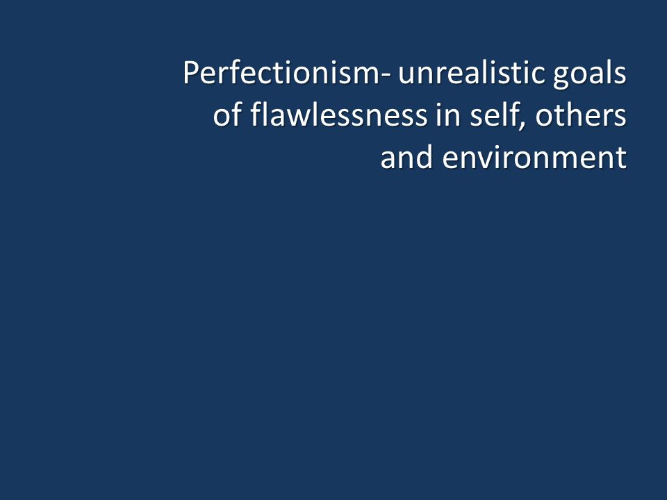 Perfectionism- unrealistic goals of flawlessness in self, others and environment