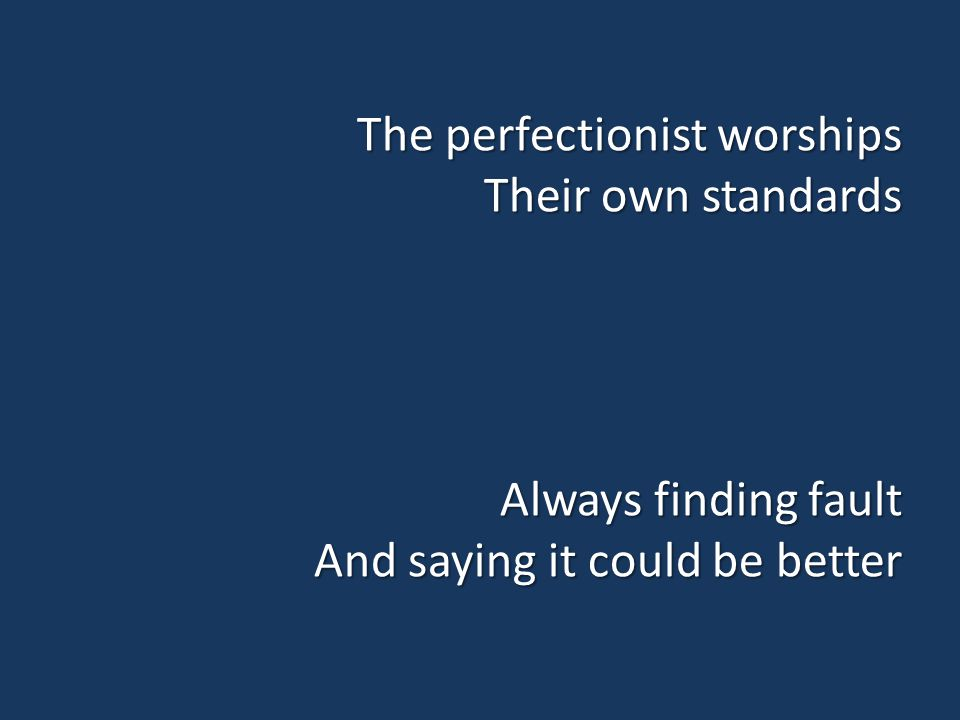 The perfectionist worships Their own standards Always finding fault And saying it could be better