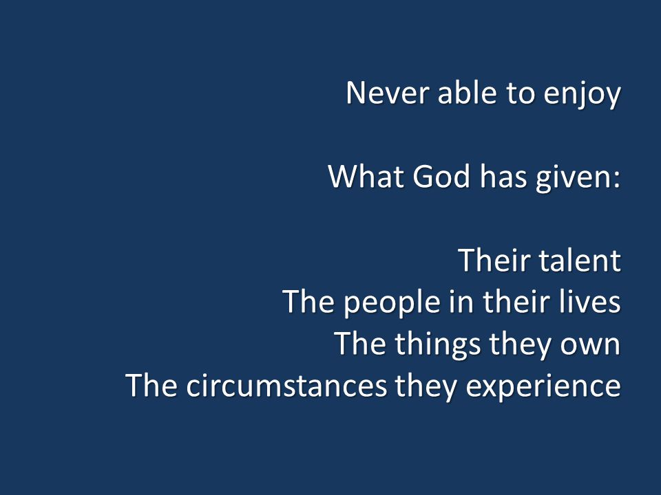 Never able to enjoy What God has given: Their talent The people in their lives The things they own The circumstances they experience