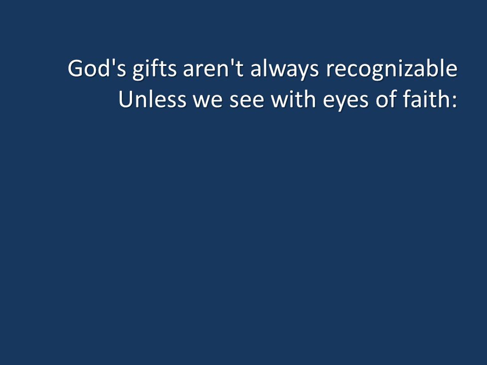 God s gifts aren t always recognizable Unless we see with eyes of faith: