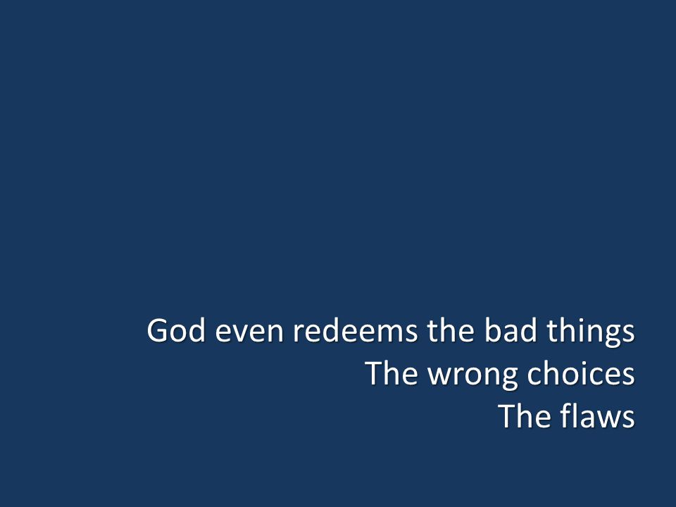 God even redeems the bad things The wrong choices The flaws