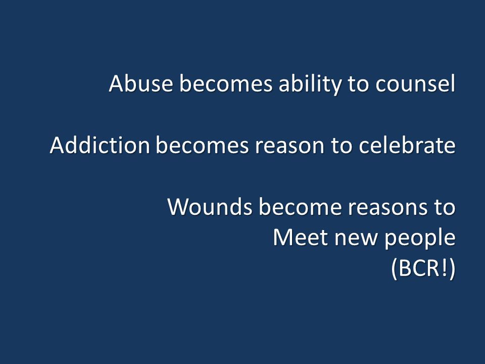 Abuse becomes ability to counsel Addiction becomes reason to celebrate Wounds become reasons to Meet new people (BCR!)