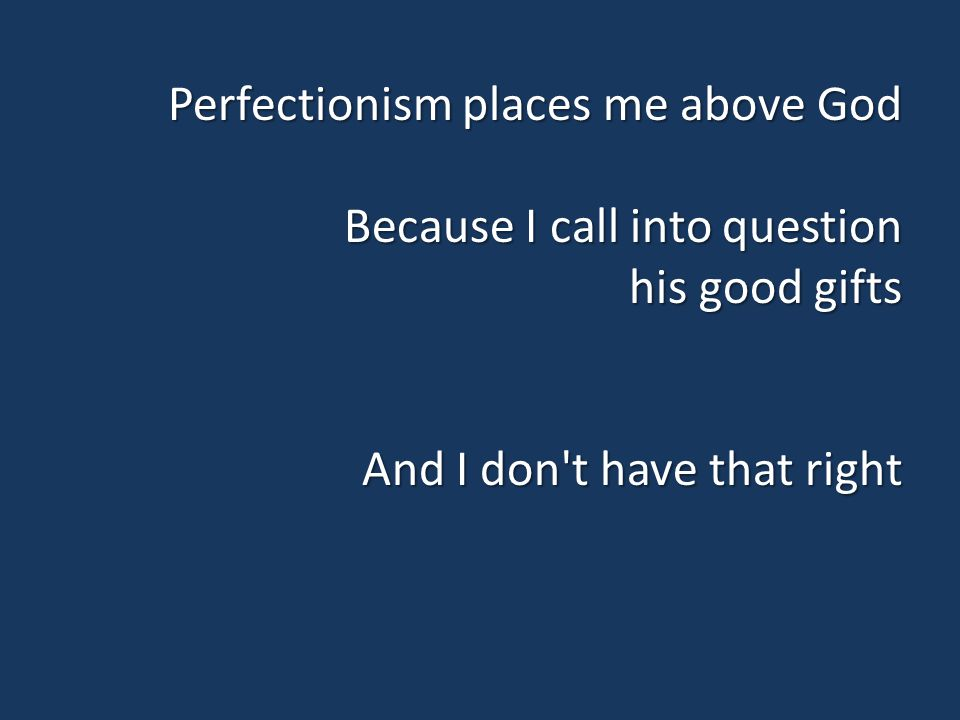 Perfectionism places me above God Because I call into question his good gifts And I don t have that right