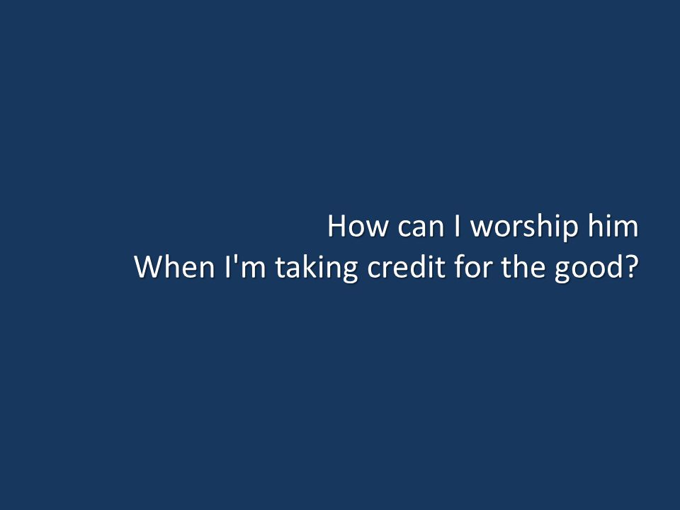 How can I worship him When I m taking credit for the good?