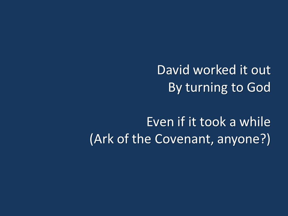 David worked it out By turning to God Even if it took a while (Ark of the Covenant, anyone?)