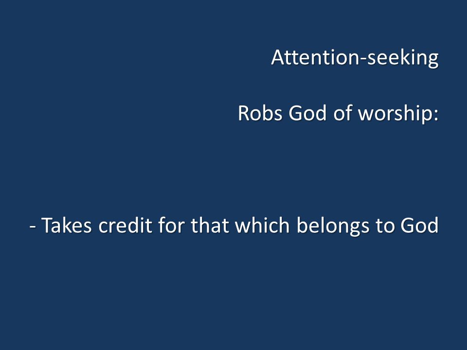 Attention-seeking Robs God of worship: - Takes credit for that which belongs to God