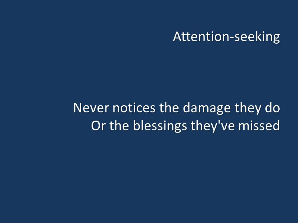 Attention-seeking Never notices the damage they do Or the blessings they ve missed