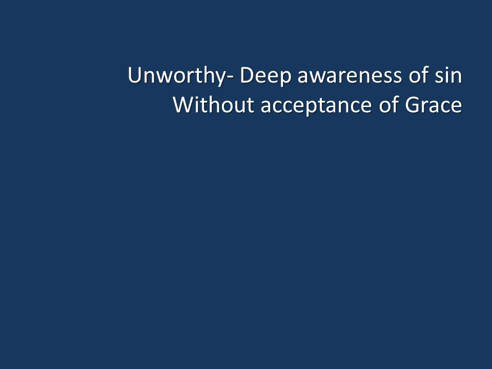 Unworthy- Deep awareness of sin Without acceptance of Grace
