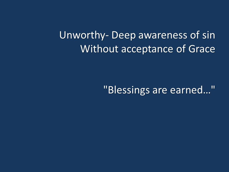 Unworthy- Deep awareness of sin Without acceptance of Grace Blessings are earned…