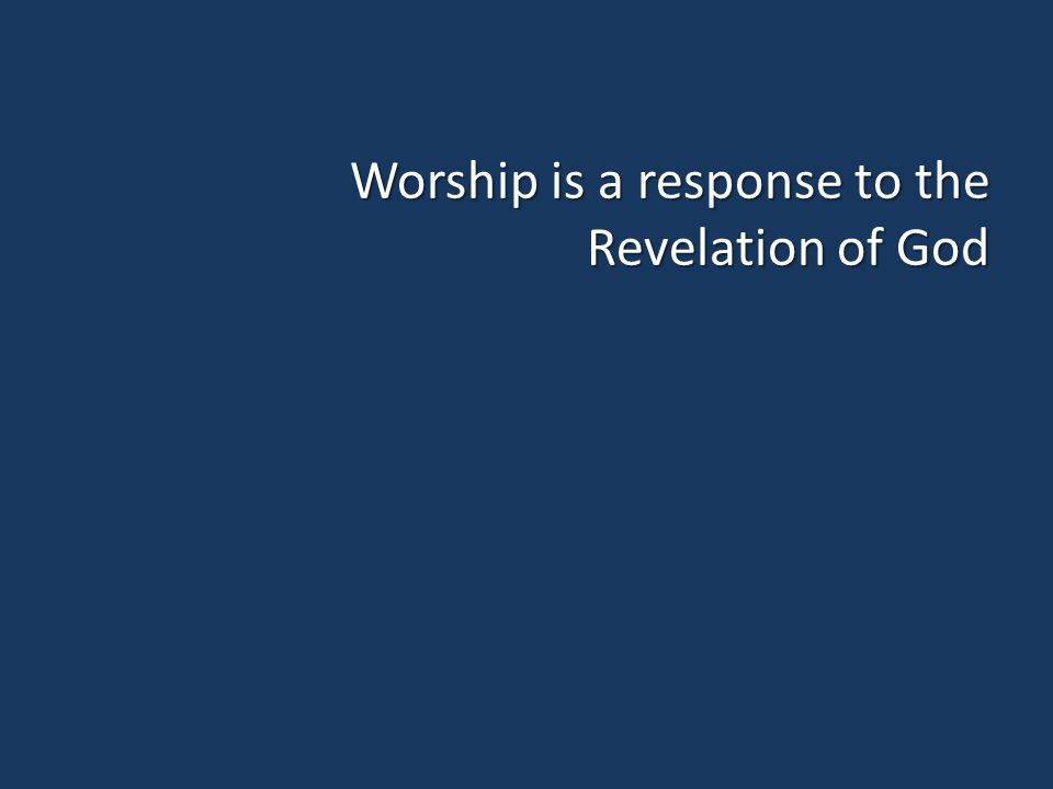 Worship is a response to the Revelation of God