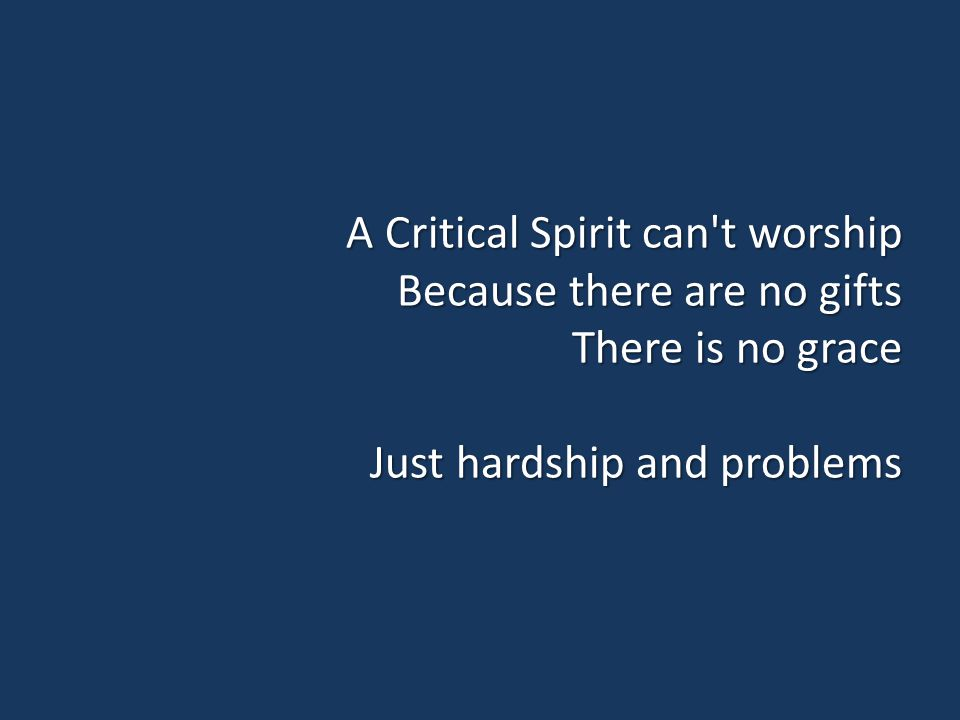 A Critical Spirit can t worship Because there are no gifts There is no grace Just hardship and problems