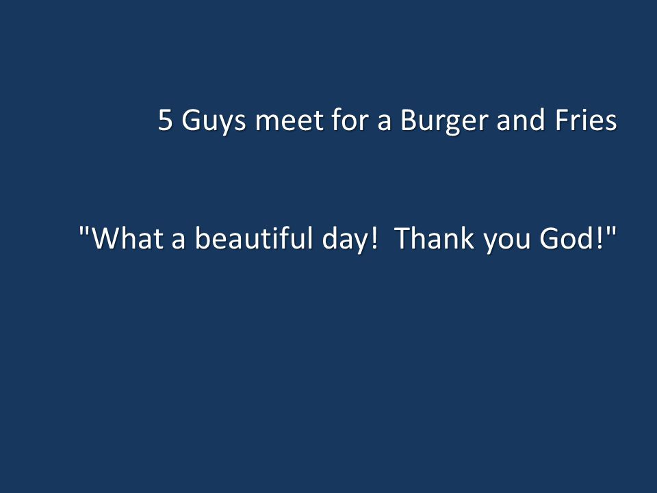 5 Guys meet for a Burger and Fries What a beautiful day! Thank you God!