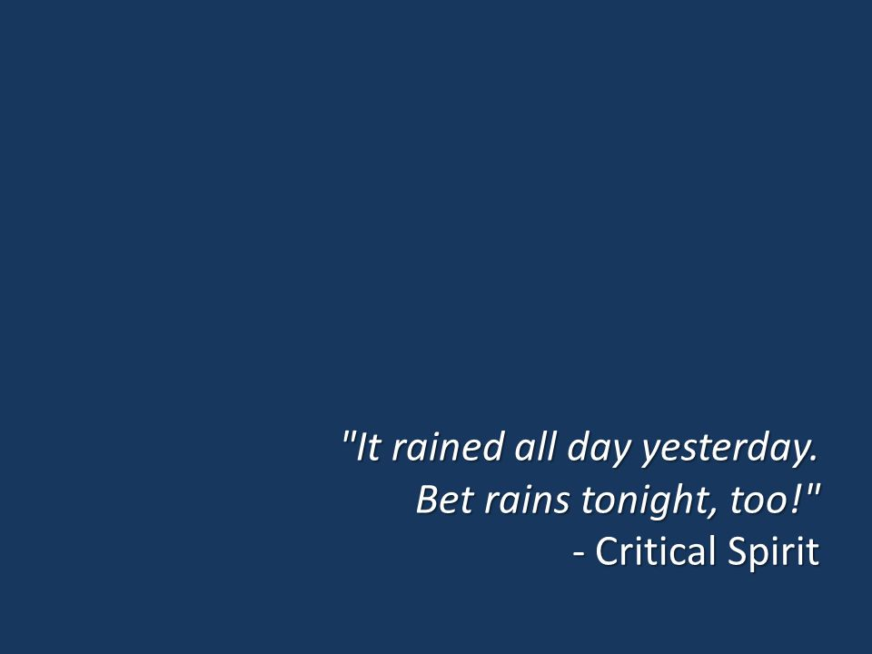 It rained all day yesterday. Bet rains tonight, too! - Critical Spirit