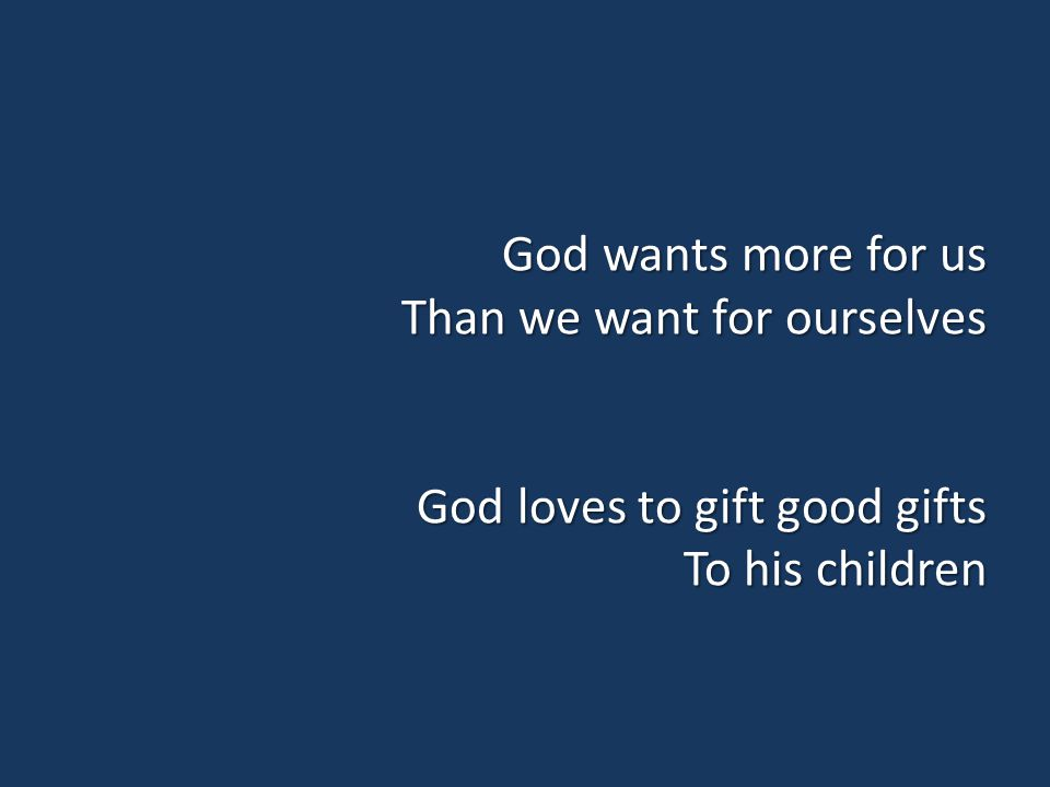 God wants more for us Than we want for ourselves God loves to gift good gifts To his children