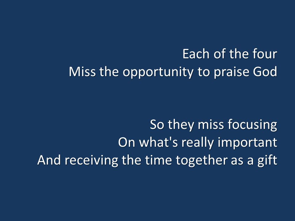 Each of the four Miss the opportunity to praise God So they miss focusing On what s really important And receiving the time together as a gift
