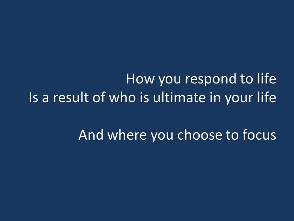 How you respond to life Is a result of who is ultimate in your life And where you choose to focus