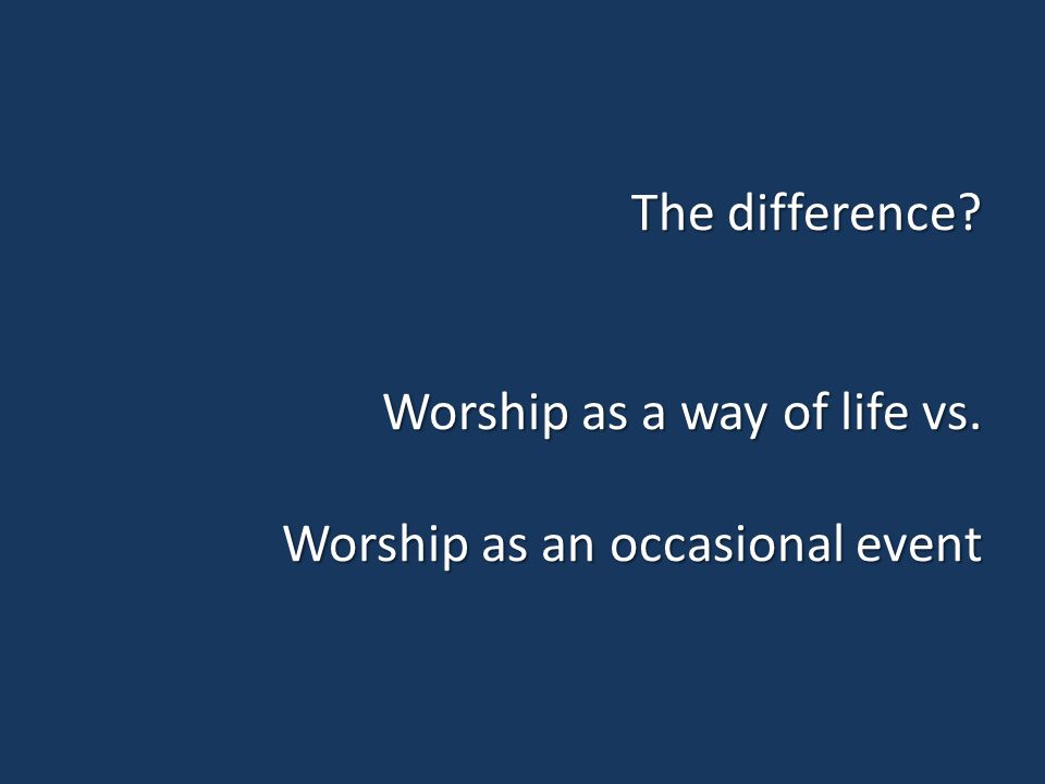 The difference? Worship as a way of life vs. Worship as an occasional event