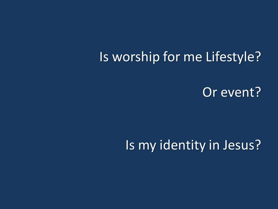 Is worship for me Lifestyle? Or event? Is my identity in Jesus?