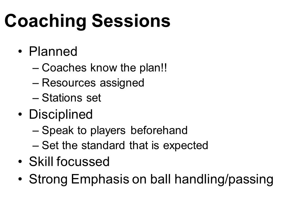 Coaching Sessions Planned –Coaches know the plan!! –Resources assigned –Stations set Disciplined –Speak to players beforehand –Set the standard that i