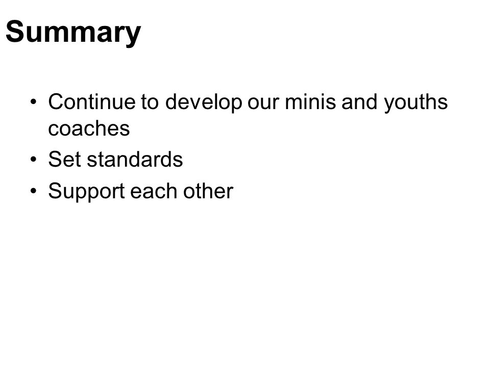 Summary Continue to develop our minis and youths coaches Set standards Support each other