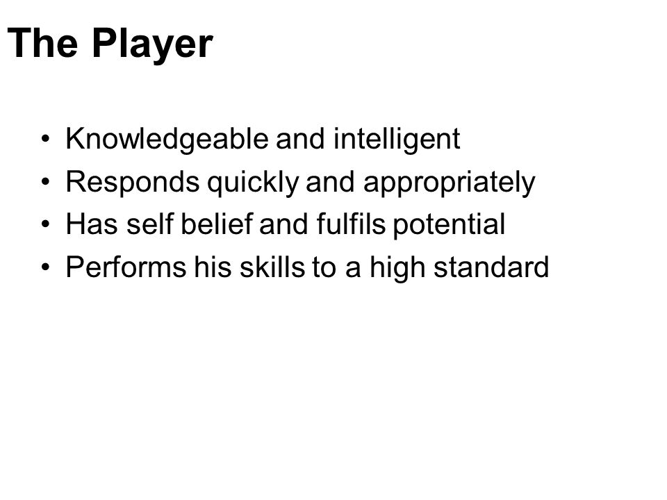 The Player Knowledgeable and intelligent Responds quickly and appropriately Has self belief and fulfils potential Performs his skills to a high standa