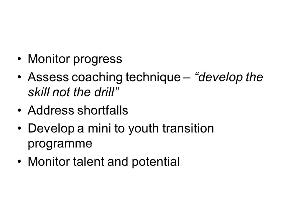 Monitor progress Assess coaching technique – develop the skill not the drill Address shortfalls Develop a mini to youth transition programme Monitor talent and potential