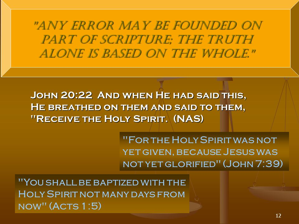 12 Any error may be founded on part of Scripture; the truth alone is based on the whole. John 20:22 And when He had said this, He breathed on them and said to them, Receive the Holy Spirit.