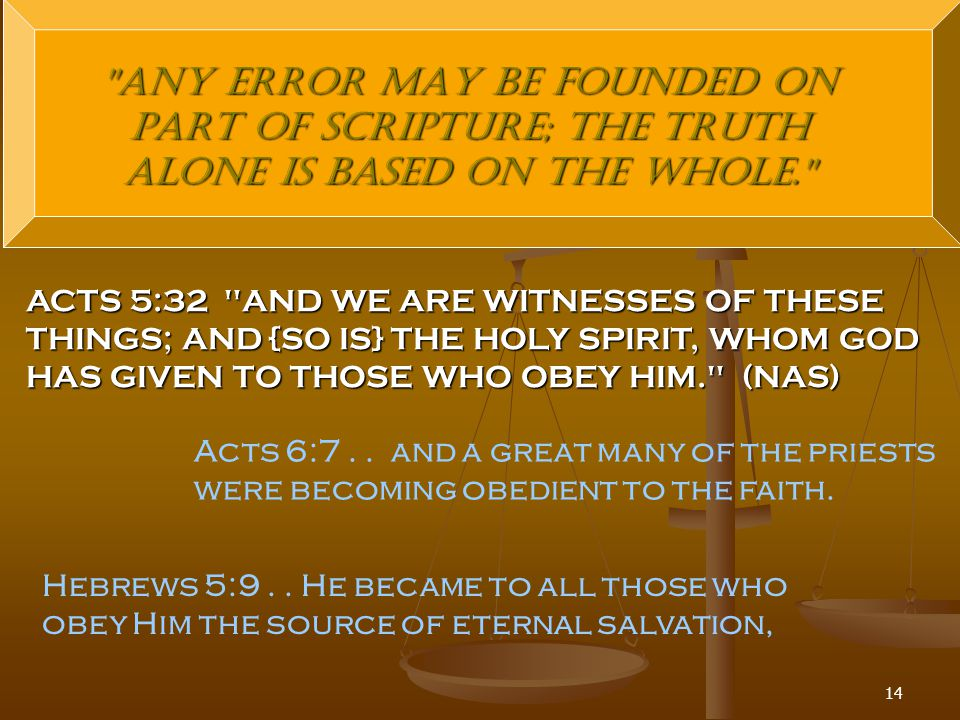 14 Any error may be founded on part of Scripture; the truth alone is based on the whole. ACTS 5:32 AND WE ARE WITNESSES OF THESE THINGS; AND {SO IS} THE HOLY SPIRIT, WHOM GOD HAS GIVEN TO THOSE WHO OBEY HIM. (NAS) Acts 6:7..