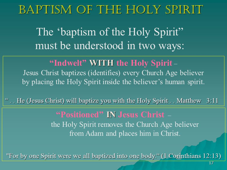 17 Baptism of the Holy Spirit The 'baptism of the Holy Spirit must be understood in two ways: WITH Indwelt WITH the Holy Spirit – Jesus Christ baptizes (identifies) every Church Age believer by placing the Holy Spirit inside the believer's human spirit.
