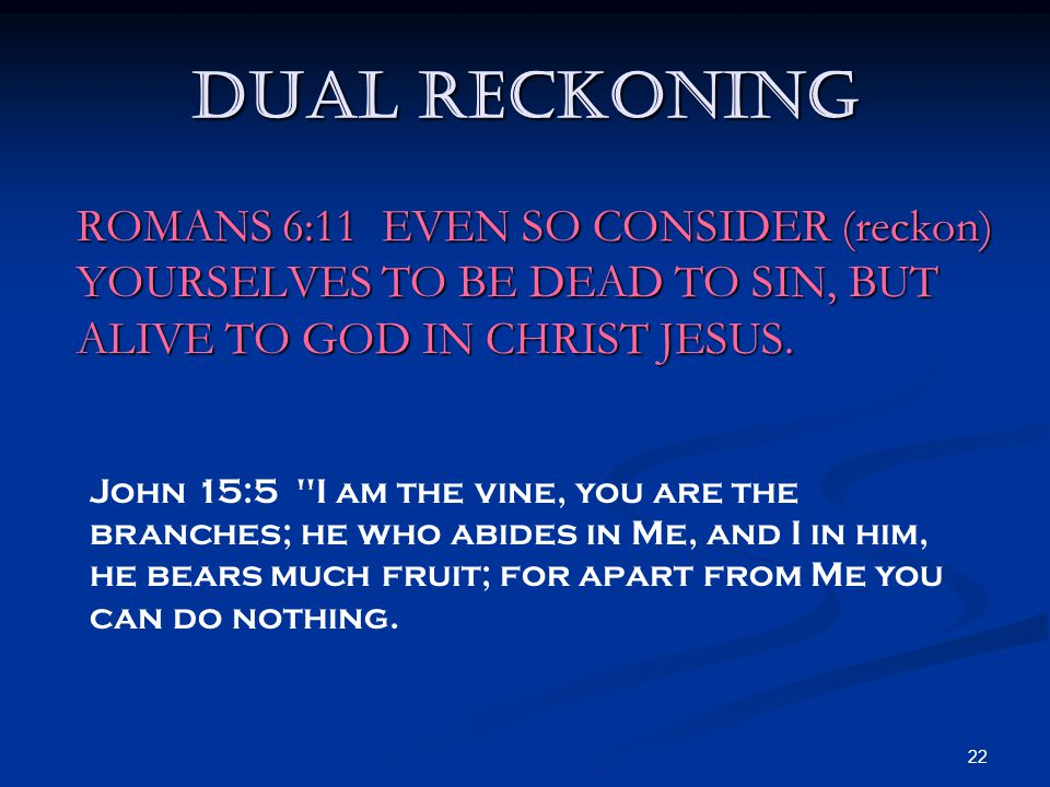 22 Dual Reckoning ROMANS 6:11 EVEN SO CONSIDER (reckon) YOURSELVES TO BE DEAD TO SIN, BUT ALIVE TO GOD IN CHRIST JESUS. John 15:5